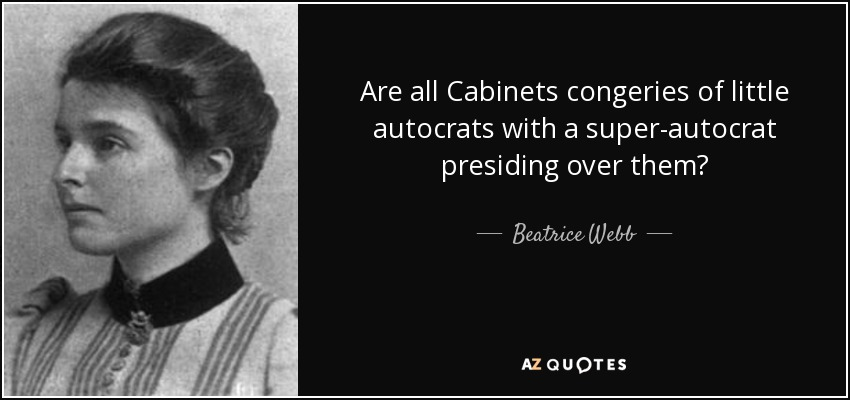 Are all Cabinets congeries of little autocrats with a super-autocrat presiding over them? - Beatrice Webb