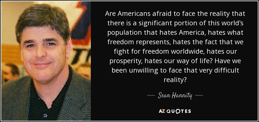 Are Americans afraid to face the reality that there is a significant portion of this world's population that hates America, hates what freedom represents, hates the fact that we fight for freedom worldwide, hates our prosperity, hates our way of life? Have we been unwilling to face that very difficult reality? - Sean Hannity