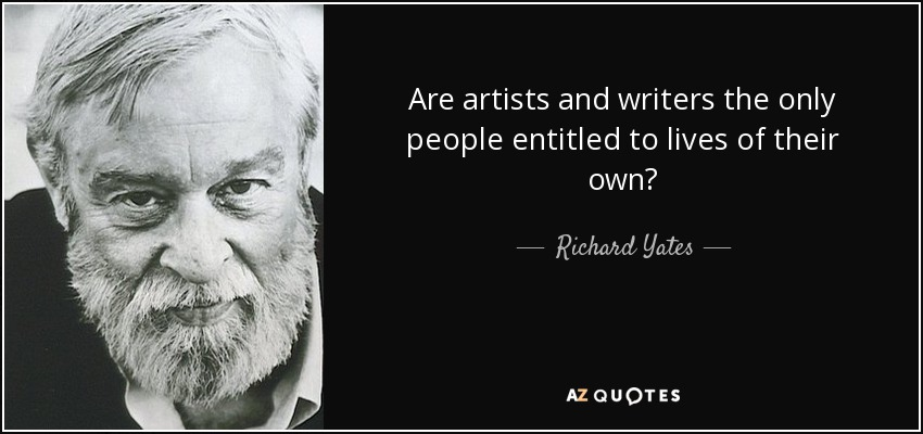 Are artists and writers the only people entitled to lives of their own? - Richard Yates