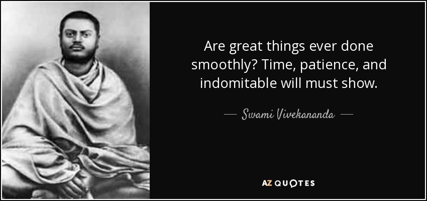 Are great things ever done smoothly? Time, patience, and indomitable will must show. - Swami Vivekananda