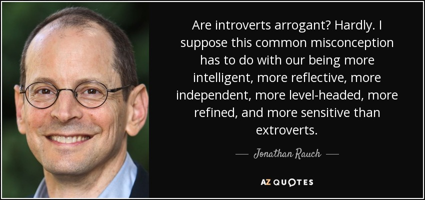 Are introverts arrogant? Hardly. I suppose this common misconception has to do with our being more intelligent, more reflective, more independent, more level-headed, more refined, and more sensitive than extroverts. - Jonathan Rauch