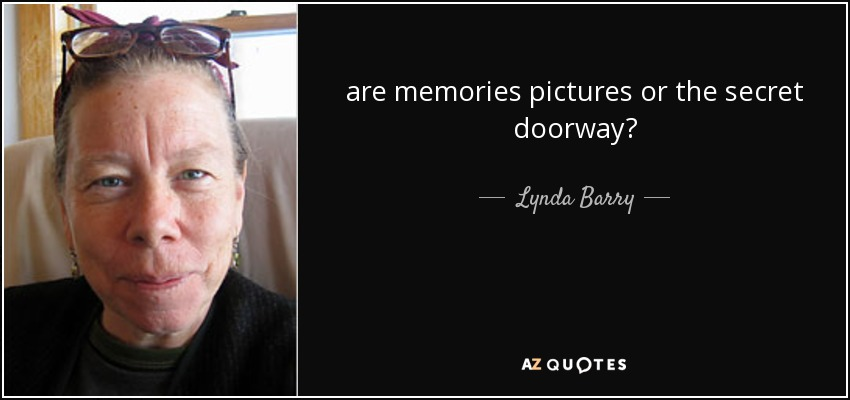 are memories pictures or the secret doorway? - Lynda Barry