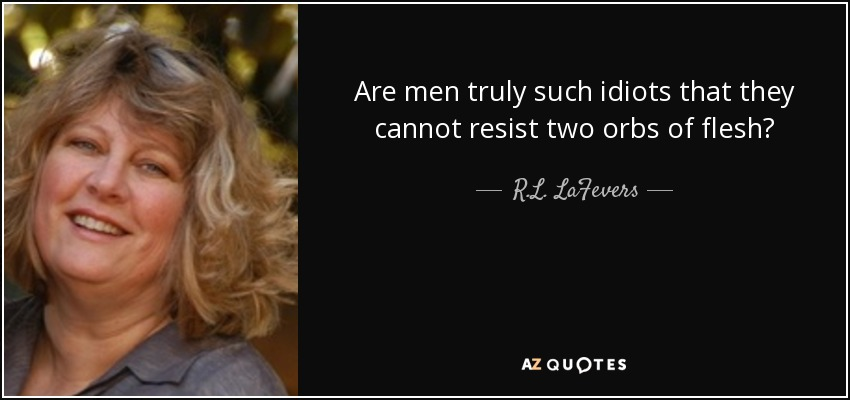 Are men truly such idiots that they cannot resist two orbs of flesh? - R.L. LaFevers