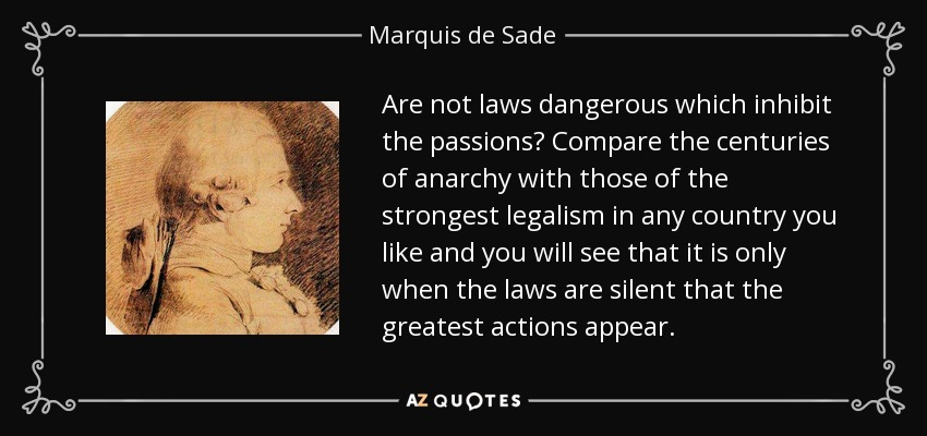 Are not laws dangerous which inhibit the passions? Compare the centuries of anarchy with those of the strongest legalism in any country you like and you will see that it is only when the laws are silent that the greatest actions appear. - Marquis de Sade