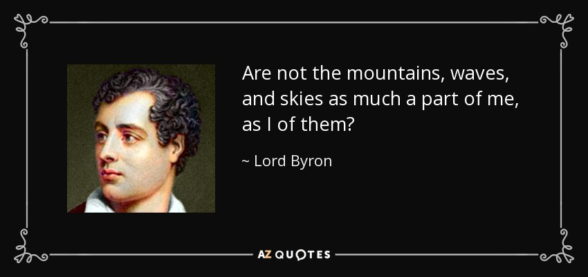 Are not the mountains, waves, and skies as much a part of me, as I of them? - Lord Byron