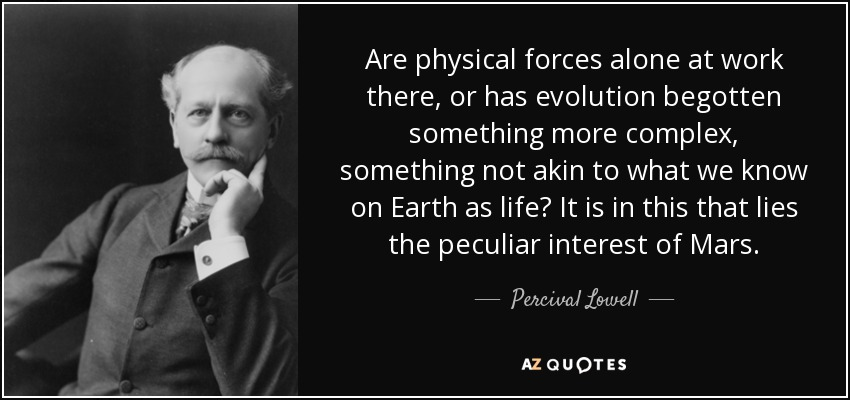 Are physical forces alone at work there, or has evolution begotten something more complex, something not akin to what we know on Earth as life? It is in this that lies the peculiar interest of Mars. - Percival Lowell