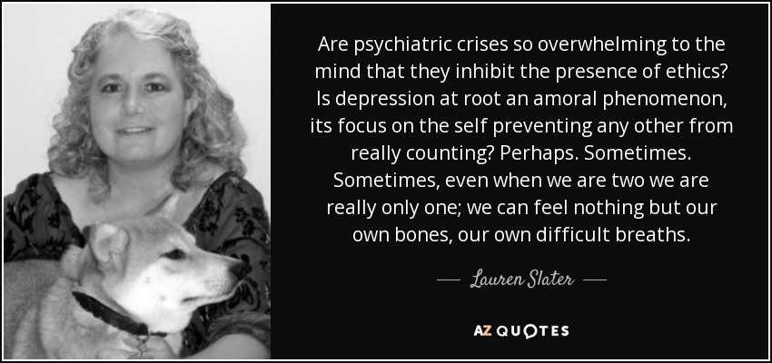 Are psychiatric crises so overwhelming to the mind that they inhibit the presence of ethics? Is depression at root an amoral phenomenon, its focus on the self preventing any other from really counting? Perhaps. Sometimes. Sometimes, even when we are two we are really only one; we can feel nothing but our own bones, our own difficult breaths. - Lauren Slater