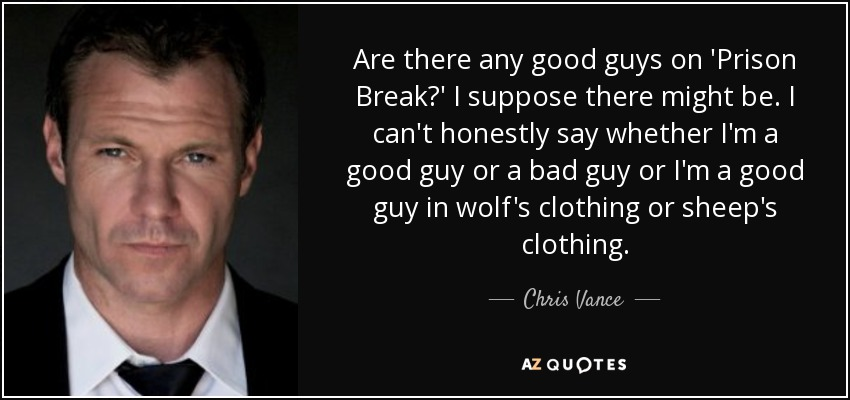Are there any good guys on 'Prison Break?' I suppose there might be. I can't honestly say whether I'm a good guy or a bad guy or I'm a good guy in wolf's clothing or sheep's clothing. - Chris Vance