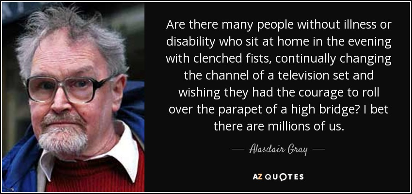 Are there many people without illness or disability who sit at home in the evening with clenched fists, continually changing the channel of a television set and wishing they had the courage to roll over the parapet of a high bridge? I bet there are millions of us. - Alasdair Gray