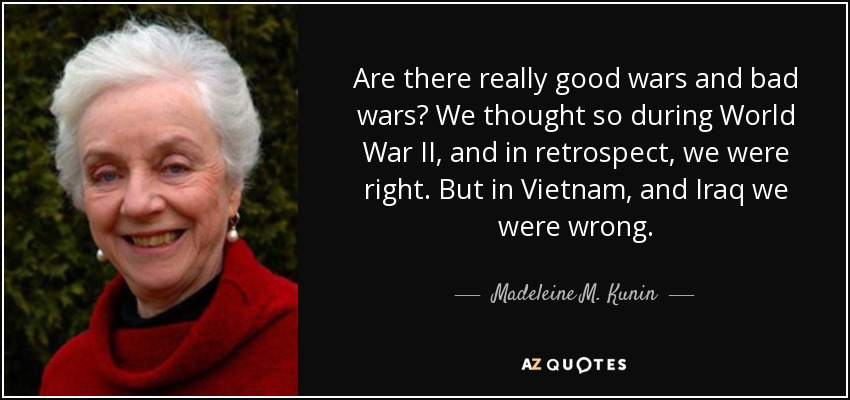 Are there really good wars and bad wars? We thought so during World War II, and in retrospect, we were right. But in Vietnam, and Iraq we were wrong. - Madeleine M. Kunin