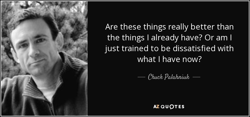 Are these things really better than the things I already have? Or am I just trained to be dissatisfied with what I have now? - Chuck Palahniuk