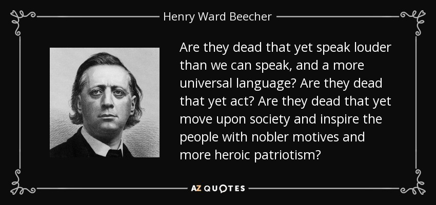 Are they dead that yet speak louder than we can speak, and a more universal language? Are they dead that yet act? Are they dead that yet move upon society and inspire the people with nobler motives and more heroic patriotism? - Henry Ward Beecher