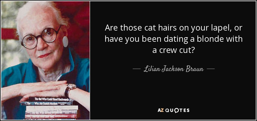 Are those cat hairs on your lapel, or have you been dating a blonde with a crew cut? - Lilian Jackson Braun