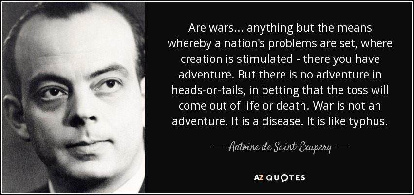 Are wars... anything but the means whereby a nation's problems are set, where creation is stimulated - there you have adventure. But there is no adventure in heads-or-tails, in betting that the toss will come out of life or death. War is not an adventure. It is a disease. It is like typhus. - Antoine de Saint-Exupery