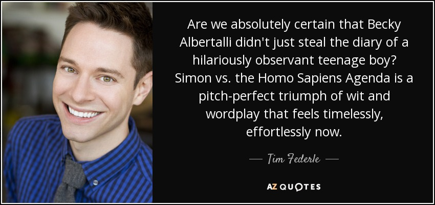 Are we absolutely certain that Becky Albertalli didn't just steal the diary of a hilariously observant teenage boy? Simon vs. the Homo Sapiens Agenda is a pitch-perfect triumph of wit and wordplay that feels timelessly, effortlessly now. - Tim Federle