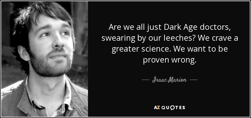 Are we all just Dark Age doctors, swearing by our leeches? We crave a greater science. We want to be proven wrong. - Isaac Marion