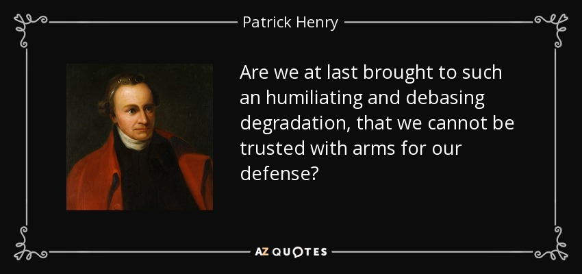 Are we at last brought to such an humiliating and debasing degradation, that we cannot be trusted with arms for our defense? - Patrick Henry