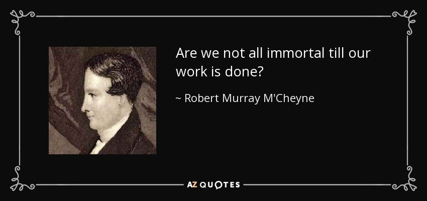 Are we not all immortal till our work is done? - Robert Murray M'Cheyne