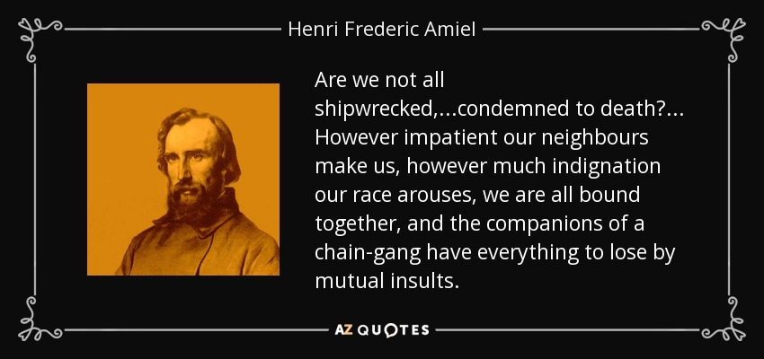 Are we not all shipwrecked,...condemned to death?... However impatient our neighbours make us, however much indignation our race arouses, we are all bound together, and the companions of a chain-gang have everything to lose by mutual insults. - Henri Frederic Amiel