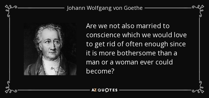 Are we not also married to conscience which we would love to get rid of often enough since it is more bothersome than a man or a woman ever could become? - Johann Wolfgang von Goethe