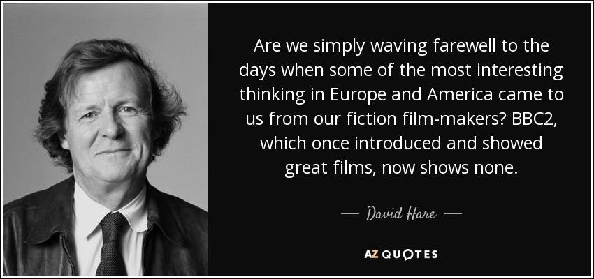 Are we simply waving farewell to the days when some of the most interesting thinking in Europe and America came to us from our fiction film-makers? BBC2, which once introduced and showed great films, now shows none. - David Hare