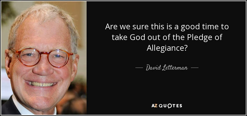Are we sure this is a good time to take God out of the Pledge of Allegiance? - David Letterman