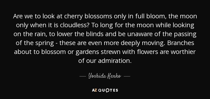 Are we to look at cherry blossoms only in full bloom, the moon only when it is cloudless? To long for the moon while looking on the rain, to lower the blinds and be unaware of the passing of the spring - these are even more deeply moving. Branches about to blossom or gardens strewn with flowers are worthier of our admiration. - Yoshida Kenko