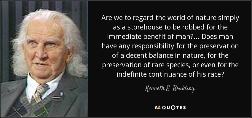 Are we to regard the world of nature simply as a storehouse to be robbed for the immediate benefit of man? ... Does man have any responsibility for the preservation of a decent balance in nature, for the preservation of rare species, or even for the indefinite continuance of his race? - Kenneth E. Boulding