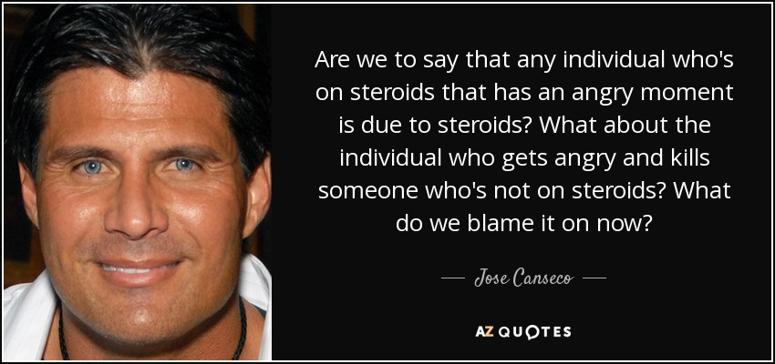 Are we to say that any individual who's on steroids that has an angry moment is due to steroids? What about the individual who gets angry and kills someone who's not on steroids? What do we blame it on now? - Jose Canseco
