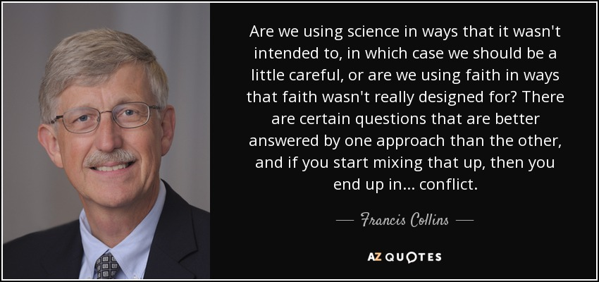 Are we using science in ways that it wasn't intended to, in which case we should be a little careful, or are we using faith in ways that faith wasn't really designed for? There are certain questions that are better answered by one approach than the other, and if you start mixing that up, then you end up in ... conflict. - Francis Collins