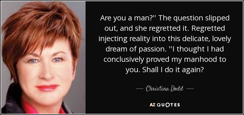 Are you a man?'' The question slipped out, and she regretted it. Regretted injecting reality into this delicate, lovely dream of passion. ''I thought I had conclusively proved my manhood to you. Shall I do it again? - Christina Dodd