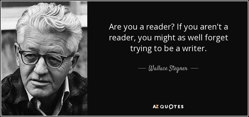 Are you a reader? If you aren't a reader, you might as well forget trying to be a writer. - Wallace Stegner