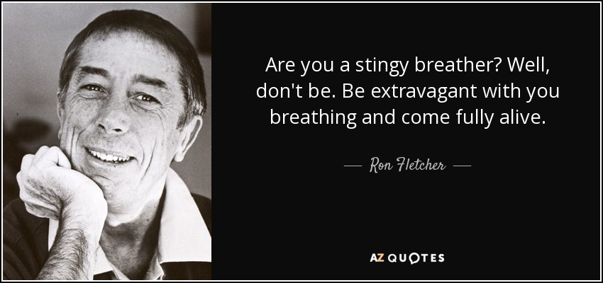 Are you a stingy breather? Well, don't be. Be extravagant with you breathing and come fully alive. - Ron Fletcher