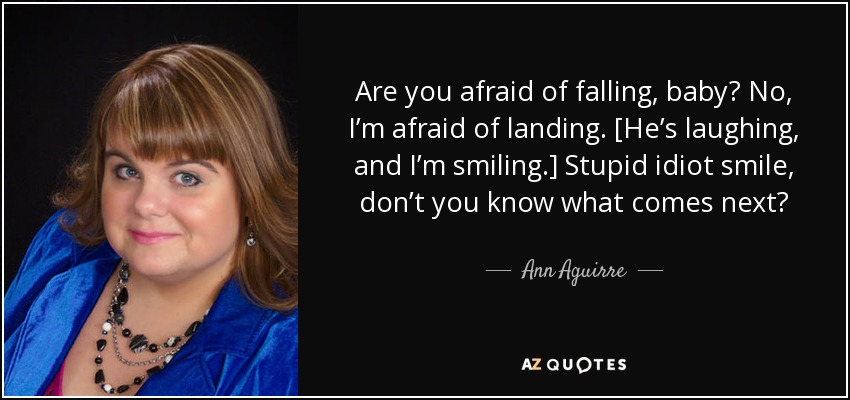 Are you afraid of falling, baby? No, I'm afraid of landing. [He's laughing, and I'm smiling.] Stupid idiot smile, don't you know what comes next? - Ann Aguirre