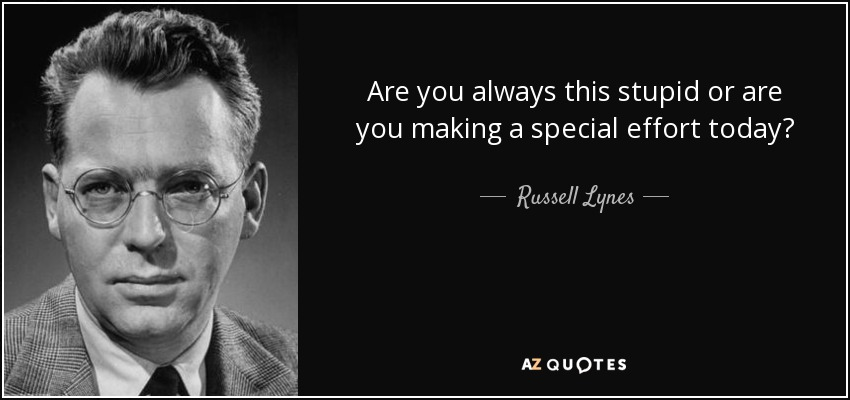 Are you always this stupid or are you making a special effort today? - Russell Lynes