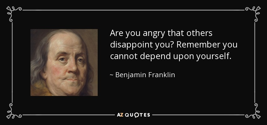Are you angry that others disappoint you? Remember you cannot depend upon yourself. - Benjamin Franklin