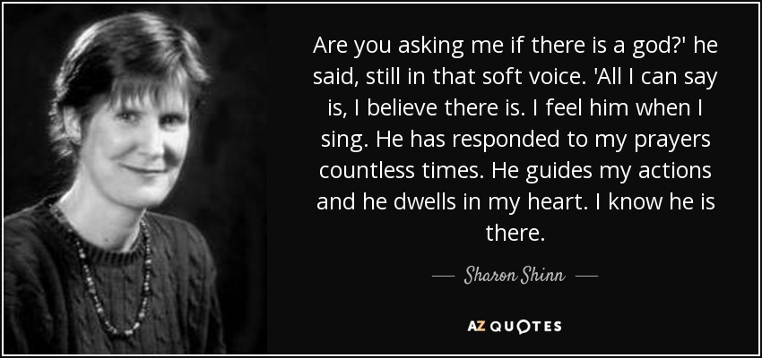 Are you asking me if there is a god?' he said, still in that soft voice. 'All I can say is, I believe there is. I feel him when I sing. He has responded to my prayers countless times. He guides my actions and he dwells in my heart. I know he is there. - Sharon Shinn