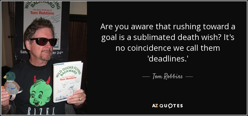 Are you aware that rushing toward a goal is a sublimated death wish? It's no coincidence we call them 'deadlines. - Tom Robbins