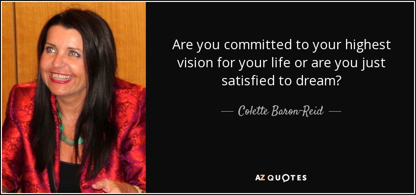 Are you committed to your highest vision for your life or are you just satisfied to dream? - Colette Baron-Reid