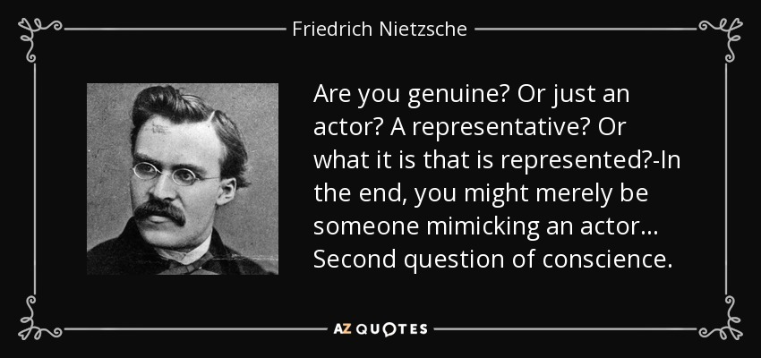 Are you genuine? Or just an actor? A representative? Or what it is that is represented?-In the end, you might merely be someone mimicking an actor ... Second question of conscience. - Friedrich Nietzsche