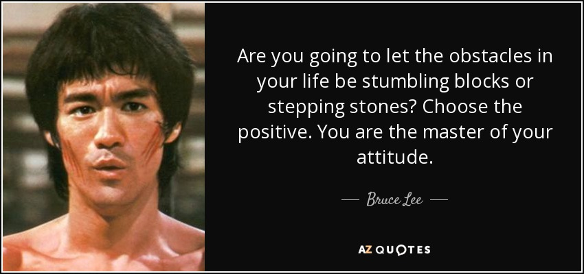 Are you going to let the obstacles in your life be stumbling blocks or stepping stones? Choose the positive. You are the master of your attitude. - Bruce Lee