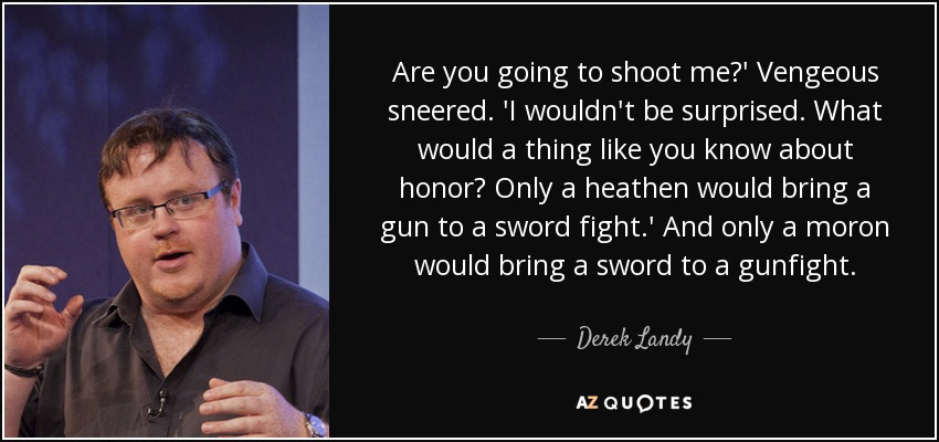 Are you going to shoot me?' Vengeous sneered. 'I wouldn't be surprised. What would a thing like you know about honor? Only a heathen would bring a gun to a sword fight.' And only a moron would bring a sword to a gunfight. - Derek Landy