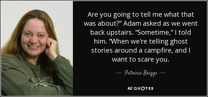 "Are you going to tell me what that was about?"" Adam asked as we went back upstairs. ""Sometime,"" I told him. ""When we're telling ghost stories around a campfire, and I want to scare you. - Patricia Briggs"
