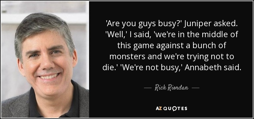 'Are you guys busy?' Juniper asked. 'Well,' I said, 'we're in the middle of this game against a bunch of monsters and we're trying not to die.' 'We're not busy,' Annabeth said. - Rick Riordan