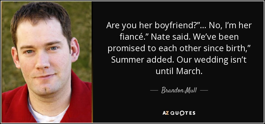 "Are you her boyfriend?"" ... No, I'm her fiancé."" Nate said. We've been promised to each other since birth,"" Summer added. Our wedding isn't until March. - Brandon Mull"