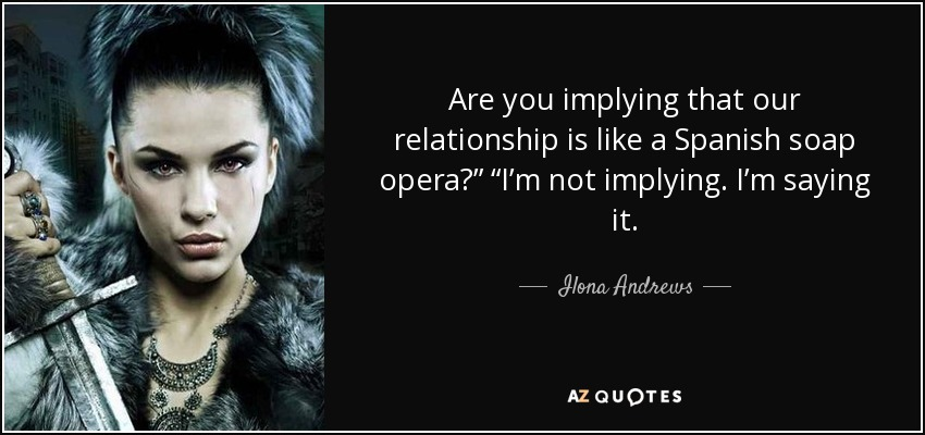 "Are you implying that our relationship is like a Spanish soap opera?"" ""I'm not implying. I'm saying it. - Ilona Andrews"