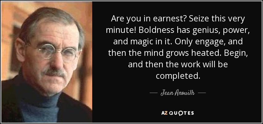 Are you in earnest? Seize this very minute! Boldness has genius, power, and magic in it. Only engage, and then the mind grows heated. Begin, and then the work will be completed. - Jean Anouilh