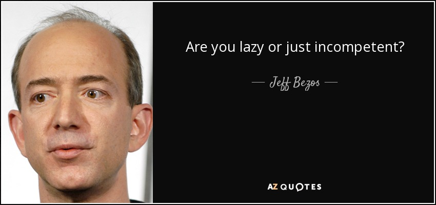 Are you lazy or just incompetent? - Jeff Bezos