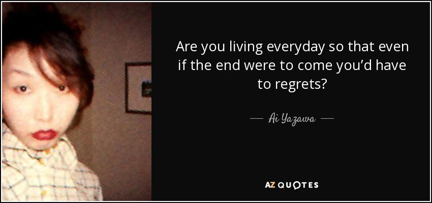 Are you living everyday so that even if the end were to come you'd have to regrets? - Ai Yazawa