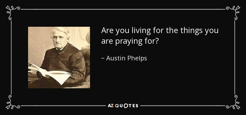 Are you living for the things you are praying for? - Austin Phelps